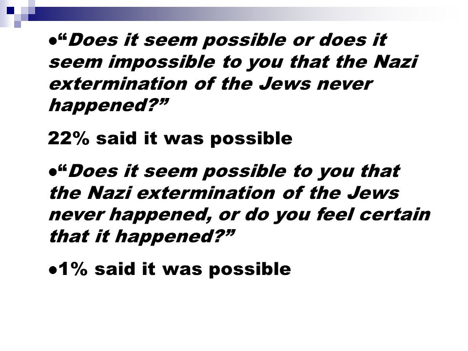 Does it seem possible or does it seem impossible to you that the Nazi extermination of the Jews never happened? 22% said it was possible Does it seem possible to you that the Nazi extermination of the Jews never happened, or do you feel certain that it happened? 1% said it was possible