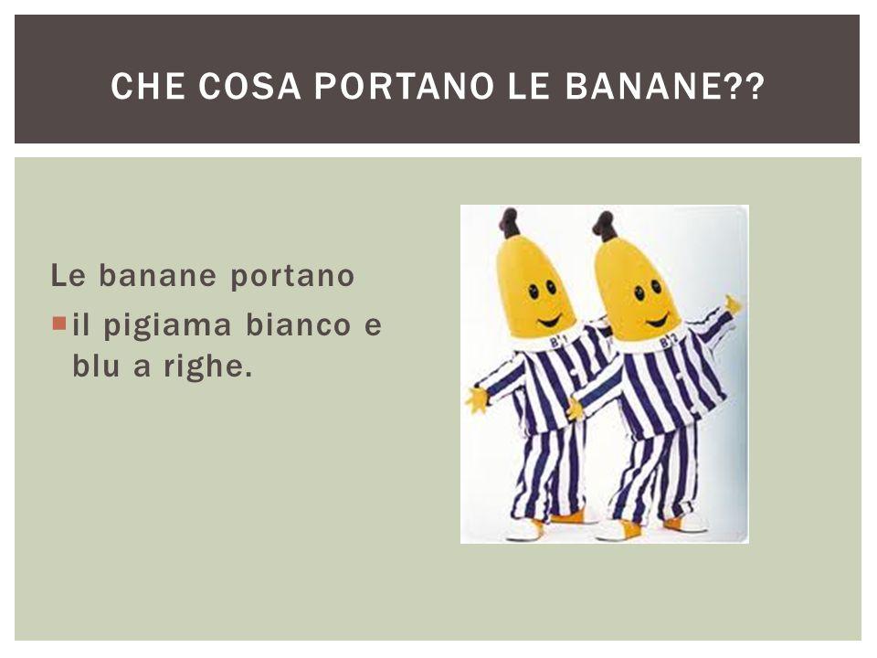 Le banane portano  il pigiama bianco e blu a righe. CHE COSA PORTANO LE BANANE??