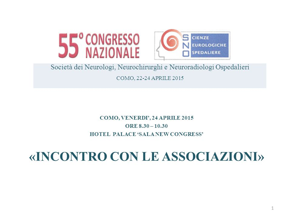 COMO, VENERDI', 24 APRILE 2015 ORE 8.30 – 10.30 HOTEL PALACE 'SALA NEW CONGRESS' «INCONTRO CON LE ASSOCIAZIONI» Società dei Neurologi, Neurochirurghi e Neuroradiologi Ospedalieri COMO, 22-24 APRILE 2015 1