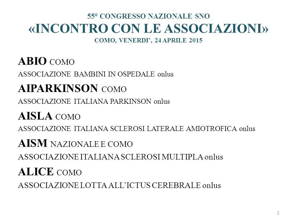 55° CONGRESSO NAZIONALE SNO «INCONTRO CON LE ASSOCIAZIONI» COMO, VENERDI', 24 APRILE 2015 ABIO COMO ASSOCIAZIONE BAMBINI IN OSPEDALE onlus AIPARKINSON COMO ASSOCIAZIONE ITALIANA PARKINSON onlus AISLA COMO ASSOCIAZIONE ITALIANA SCLEROSI LATERALE AMIOTROFICA onlus AISM NAZIONALE E COMO ASSOCIAZIONE ITALIANA SCLEROSI MULTIPLA onlus ALICE COMO ASSOCIAZIONE LOTTA ALL'ICTUS CEREBRALE onlus 2