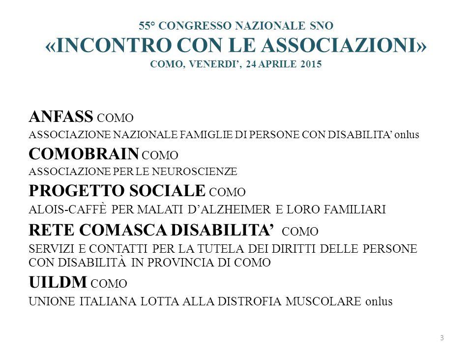 55° CONGRESSO NAZIONALE SNO «INCONTRO CON LE ASSOCIAZIONI» COMO, VENERDI', 24 APRILE 2015 ANFASS COMO ASSOCIAZIONE NAZIONALE FAMIGLIE DI PERSONE CON DISABILITA' onlus COMOBRAIN COMO ASSOCIAZIONE PER LE NEUROSCIENZE PROGETTO SOCIALE COMO ALOIS-CAFFÈ PER MALATI D'ALZHEIMER E LORO FAMILIARI RETE COMASCA DISABILITA' COMO SERVIZI E CONTATTI PER LA TUTELA DEI DIRITTI DELLE PERSONE CON DISABILITÀ IN PROVINCIA DI COMO UILDM COMO UNIONE ITALIANA LOTTA ALLA DISTROFIA MUSCOLARE onlus 3
