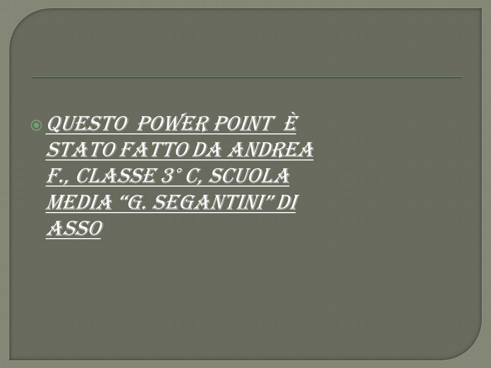 """ QUEsto power point è STATO FATTO DA ANDREA F., CLASSE 3° C, SCUOLA MEDIA """"G. SEGANTINI"""" DI ASSO"""
