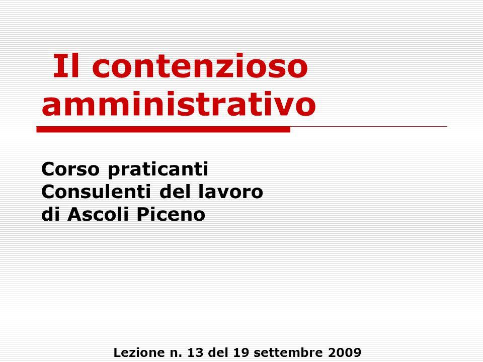 Il contenzioso amministrativo Corso praticanti Consulenti del lavoro di Ascoli Piceno Lezione n. 13 del 19 settembre 2009