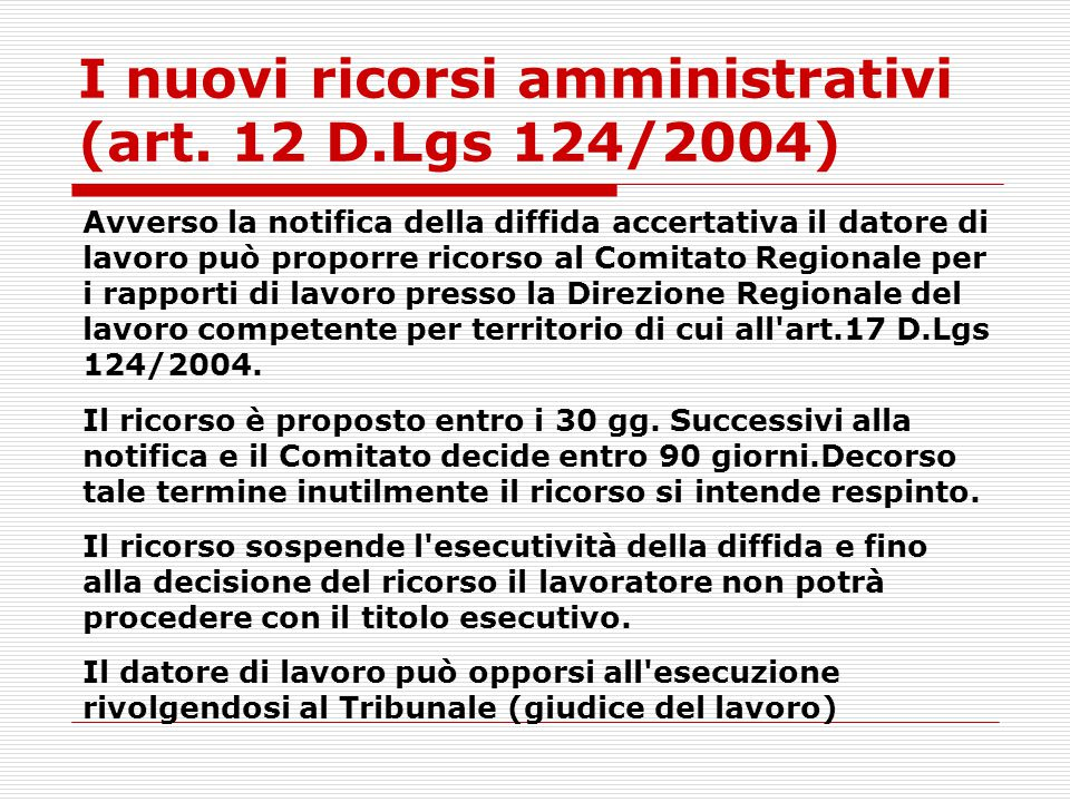 I nuovi ricorsi amministrativi (art. 12 D.Lgs 124/2004) Avverso la notifica della diffida accertativa il datore di lavoro può proporre ricorso al Comi