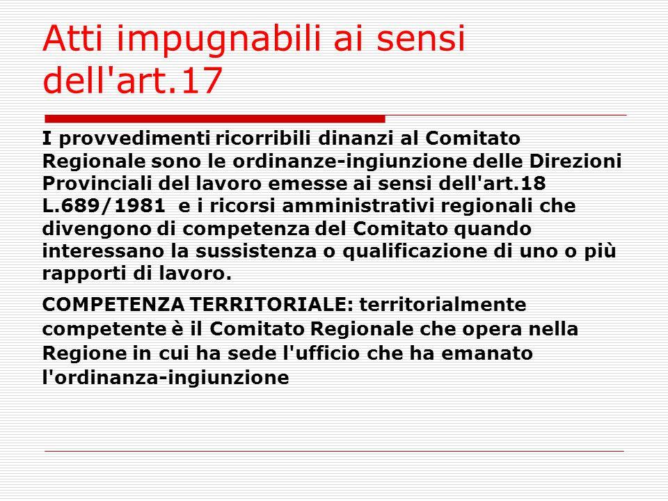 Atti impugnabili ai sensi dell'art.17 I provvedimenti ricorribili dinanzi al Comitato Regionale sono le ordinanze-ingiunzione delle Direzioni Provinci
