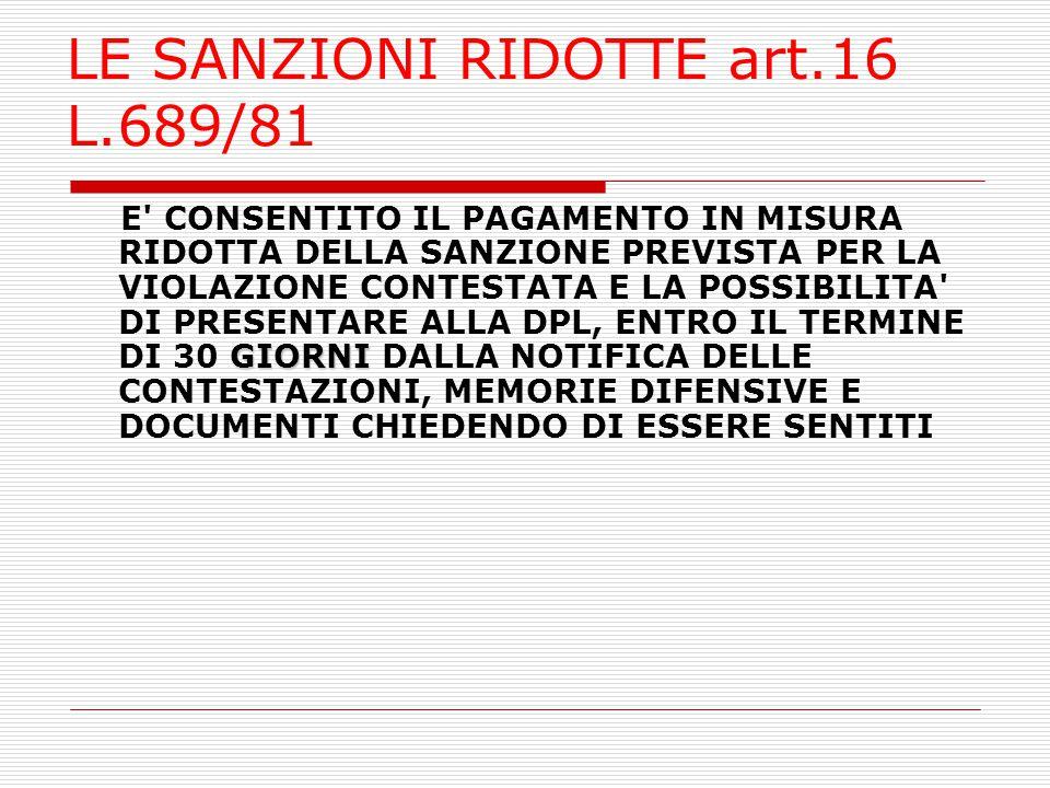 LE SANZIONI RIDOTTE art.16 L.689/81 GIORNI E' CONSENTITO IL PAGAMENTO IN MISURA RIDOTTA DELLA SANZIONE PREVISTA PER LA VIOLAZIONE CONTESTATA E LA POSS