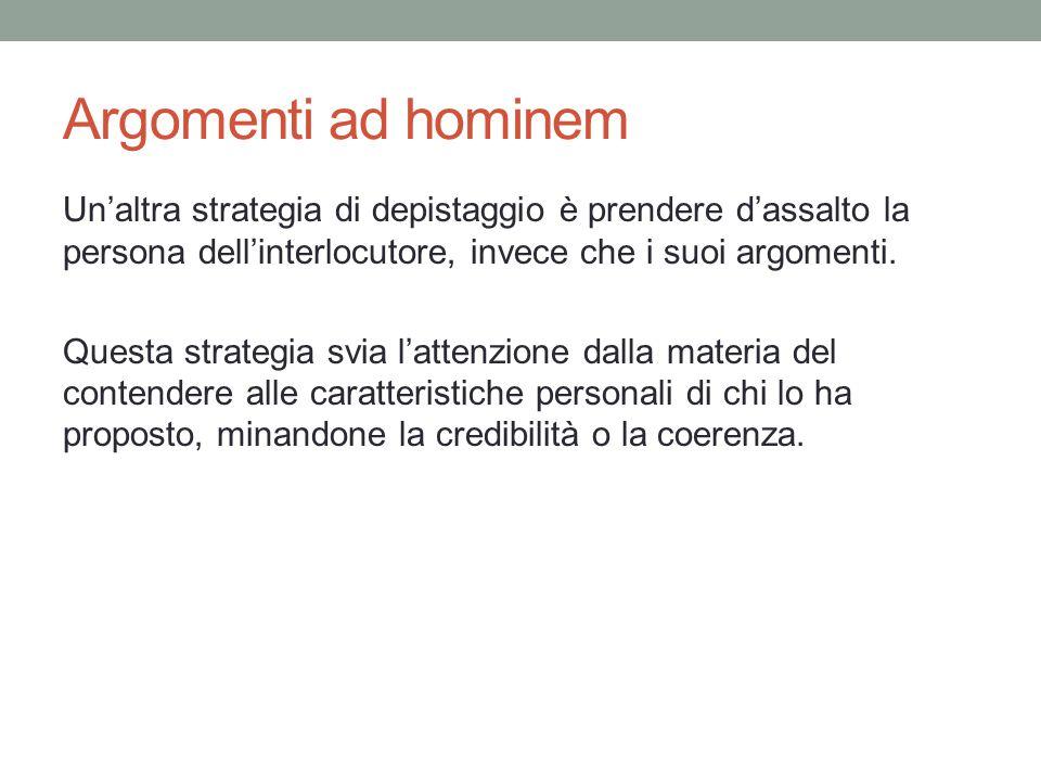 Argomenti ad hominem Un'altra strategia di depistaggio è prendere d'assalto la persona dell'interlocutore, invece che i suoi argomenti. Questa strateg