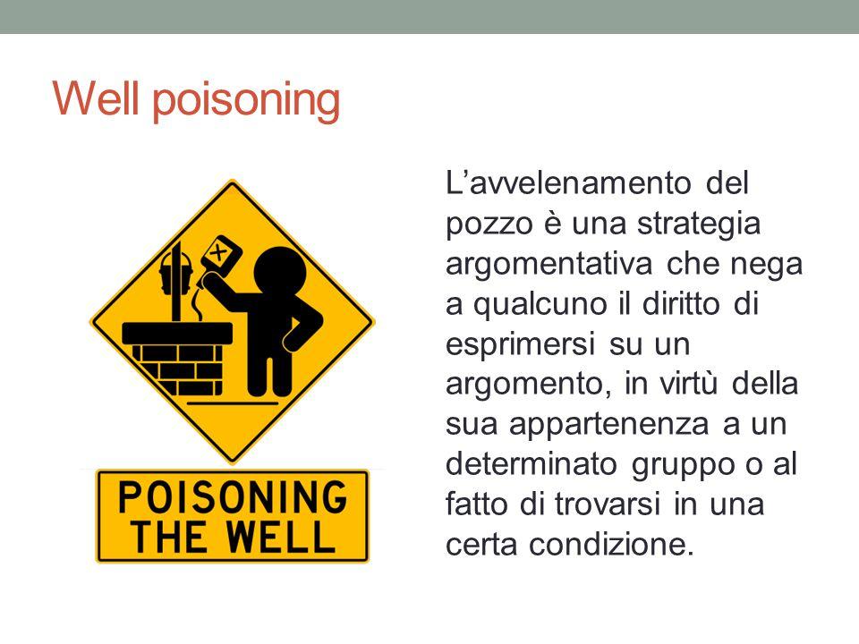 Well poisoning L'avvelenamento del pozzo è una strategia argomentativa che nega a qualcuno il diritto di esprimersi su un argomento, in virtù della su