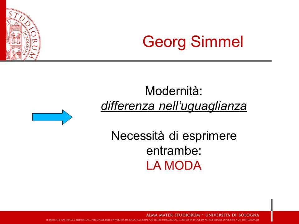 Georg Simmel Modernità: differenza nell'uguaglianza Necessità di esprimere entrambe: LA MODA