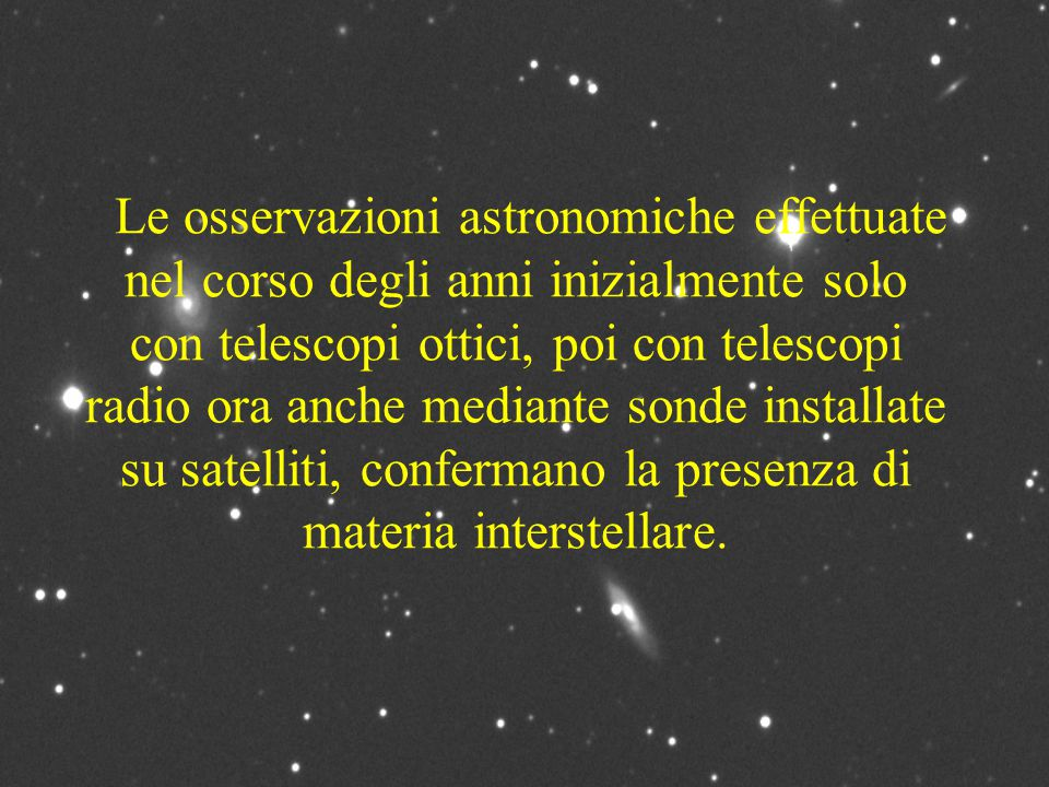 Le osservazioni astronomiche effettuate nel corso degli anni inizialmente solo con telescopi ottici, poi con telescopi radio ora anche mediante sonde installate su satelliti, confermano la presenza di materia interstellare.
