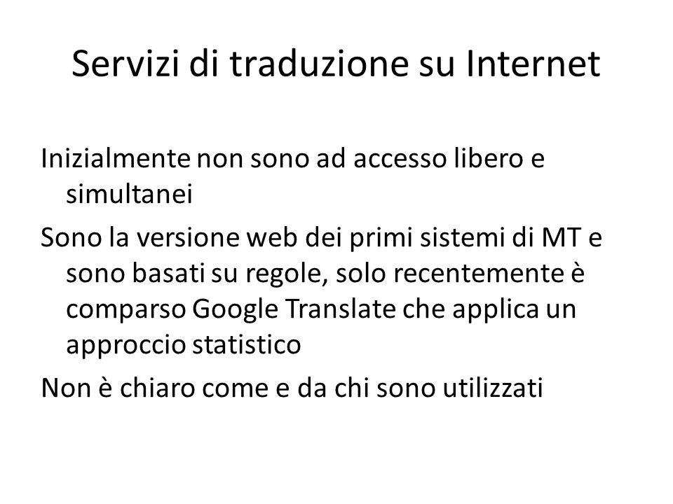 Servizi di traduzione su Internet Inizialmente non sono ad accesso libero e simultanei Sono la versione web dei primi sistemi di MT e sono basati su regole, solo recentemente è comparso Google Translate che applica un approccio statistico Non è chiaro come e da chi sono utilizzati