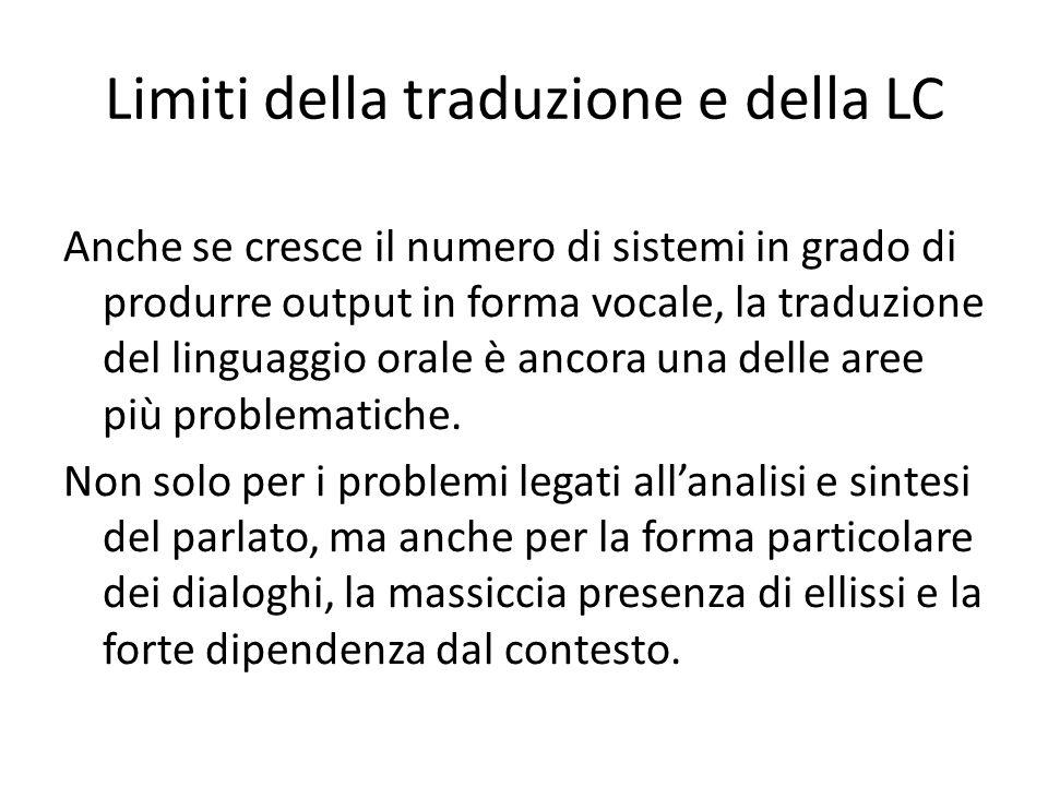 Limiti della traduzione e della LC Anche se cresce il numero di sistemi in grado di produrre output in forma vocale, la traduzione del linguaggio orale è ancora una delle aree più problematiche.