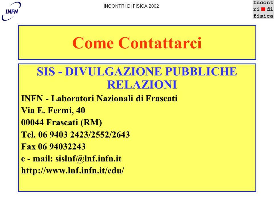 Come Contattarci SIS - DIVULGAZIONE PUBBLICHE RELAZIONI INFN - Laboratori Nazionali di Frascati Via E. Fermi, 40 00044 Frascati (RM) Tel. 06 9403 2423