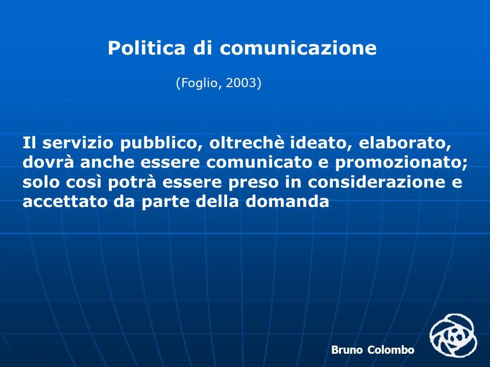 Bruno Colombo Politica di comunicazione (Foglio, 2003) Il servizio pubblico, oltrechè ideato, elaborato, dovrà anche essere comunicato e promozionato;