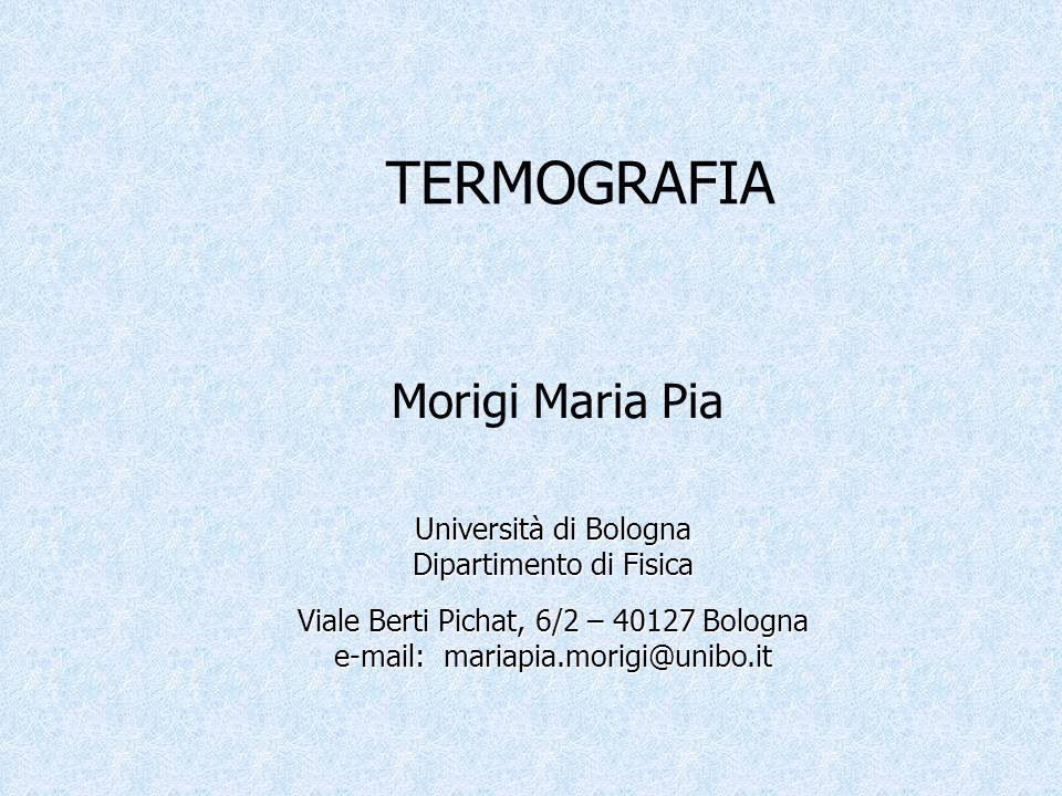 Università di Bologna Dipartimento di Fisica Viale Berti Pichat, 6/2 – 40127 Bologna e-mail: mariapia.morigi@unibo.it TERMOGRAFIA Morigi Maria Pia