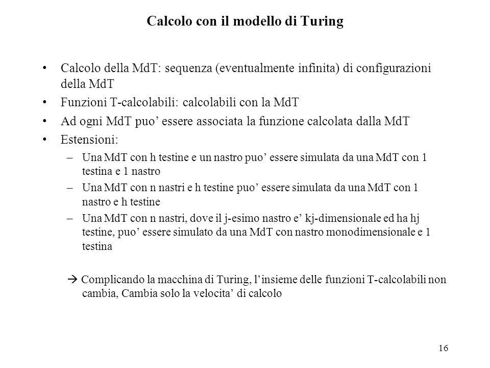 16 Calcolo con il modello di Turing Calcolo della MdT: sequenza (eventualmente infinita) di configurazioni della MdT Funzioni T-calcolabili: calcolabi