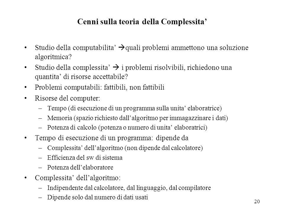 20 Cenni sulla teoria della Complessita' Studio della computabilita'  quali problemi ammettono una soluzione algoritmica? Studio della complessita' 