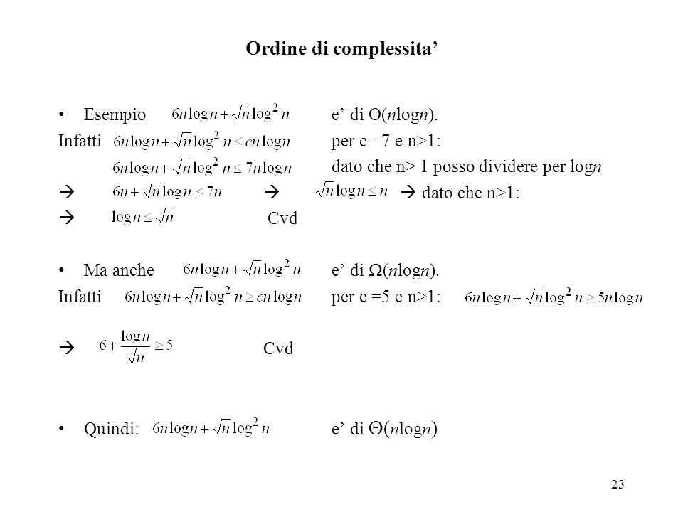 23 Ordine di complessita' Esempioe' di O(nlogn). Infattiper c =7 e n>1: dato che n> 1 posso dividere per logn   dato che n>1:  Cvd Ma anchee' di 