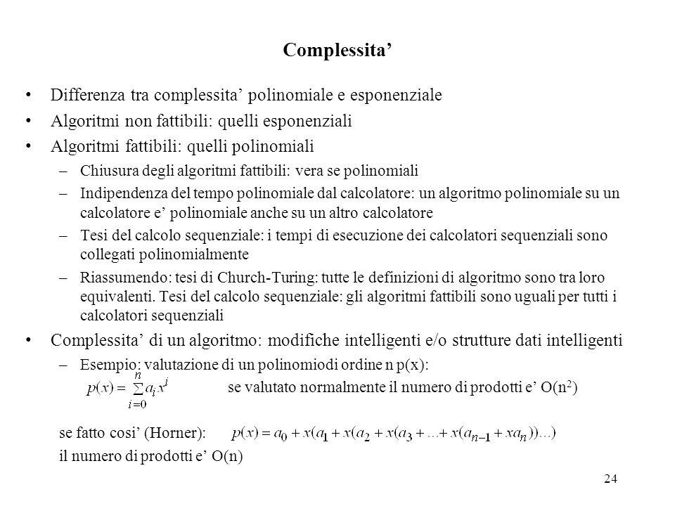 24 Complessita' Differenza tra complessita' polinomiale e esponenziale Algoritmi non fattibili: quelli esponenziali Algoritmi fattibili: quelli polino