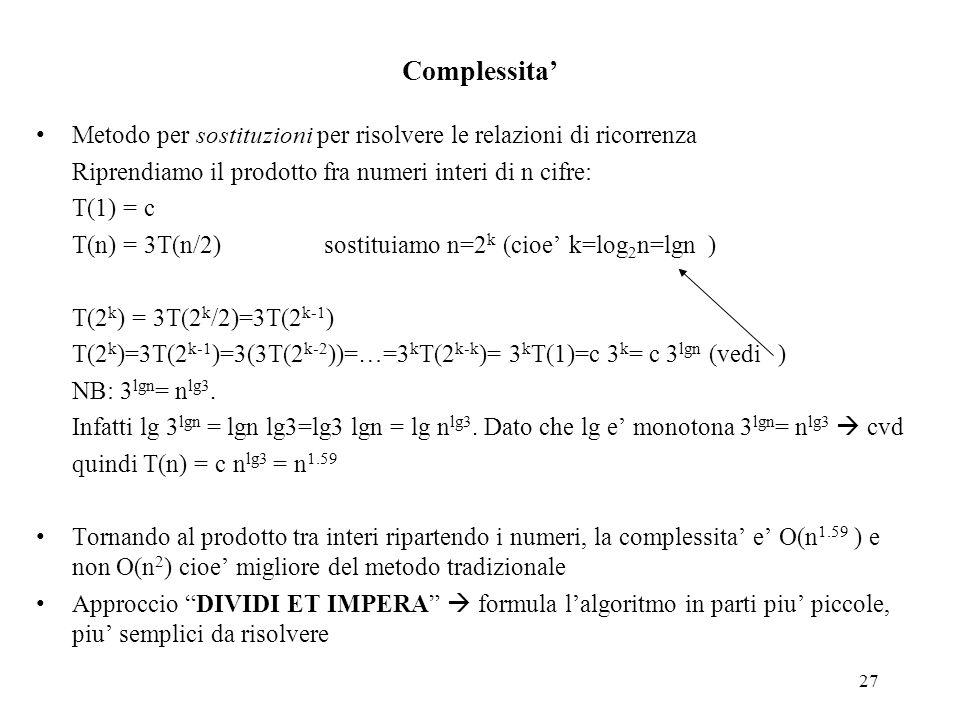 27 Complessita' Metodo per sostituzioni per risolvere le relazioni di ricorrenza Riprendiamo il prodotto fra numeri interi di n cifre: T(1) = c T(n) =