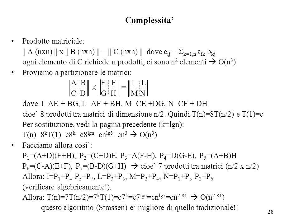 28 Complessita' Prodotto matriciale: || A (nxn) || x || B (nxn) || = || C (nxn) || dove c ij =  k=1,n a ik b kj ogni elemento di C richiede n prodott
