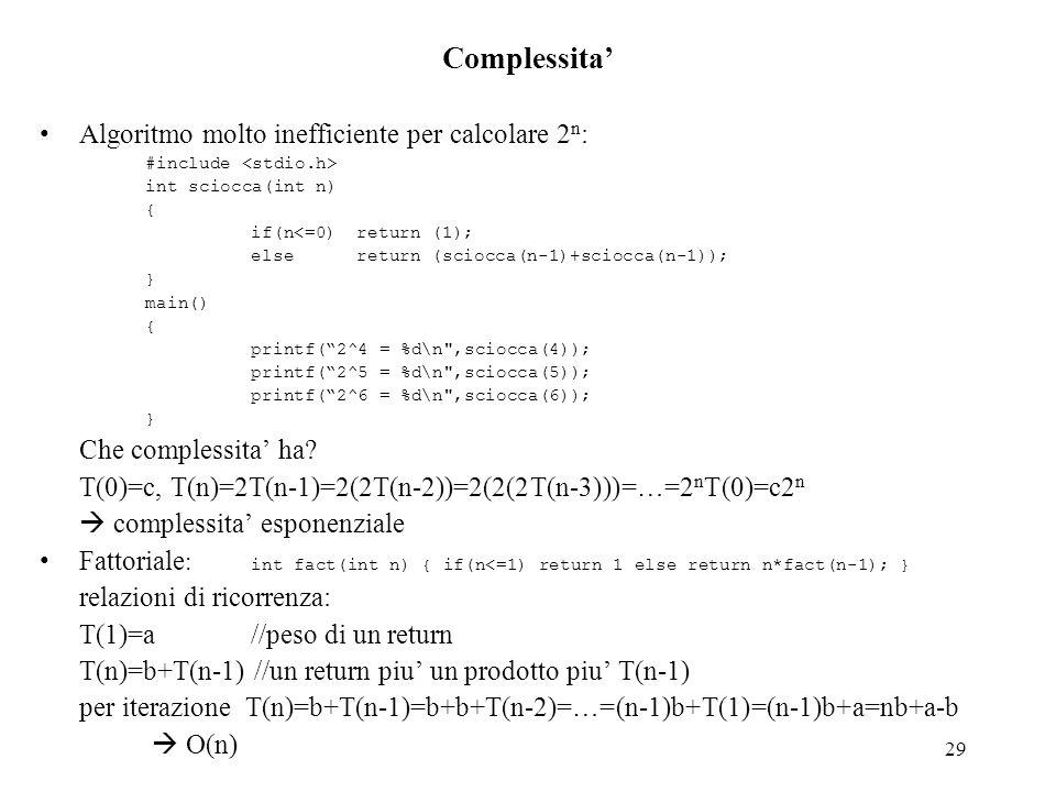 29 Complessita' Algoritmo molto inefficiente per calcolare 2 n : #include int sciocca(int n) { if(n<=0) return (1); else return (sciocca(n-1)+sciocca(