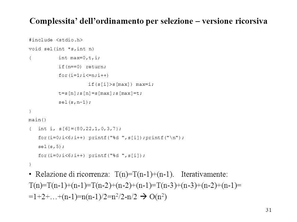 31 Complessita' dell'ordinamento per selezione – versione ricorsiva #include void sel(int *s,int n) { int max=0,t,i; if(n==0) return; for(i=1;i<=n;i++