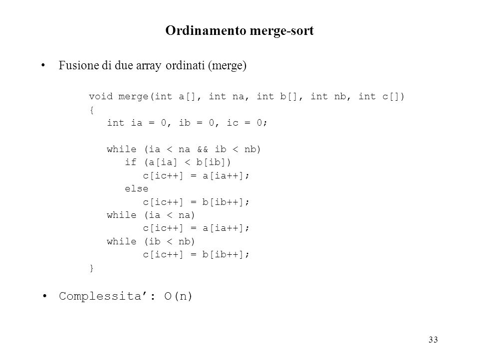 33 Ordinamento merge-sort Fusione di due array ordinati (merge) void merge(int a[], int na, int b[], int nb, int c[]) { int ia = 0, ib = 0, ic = 0; wh