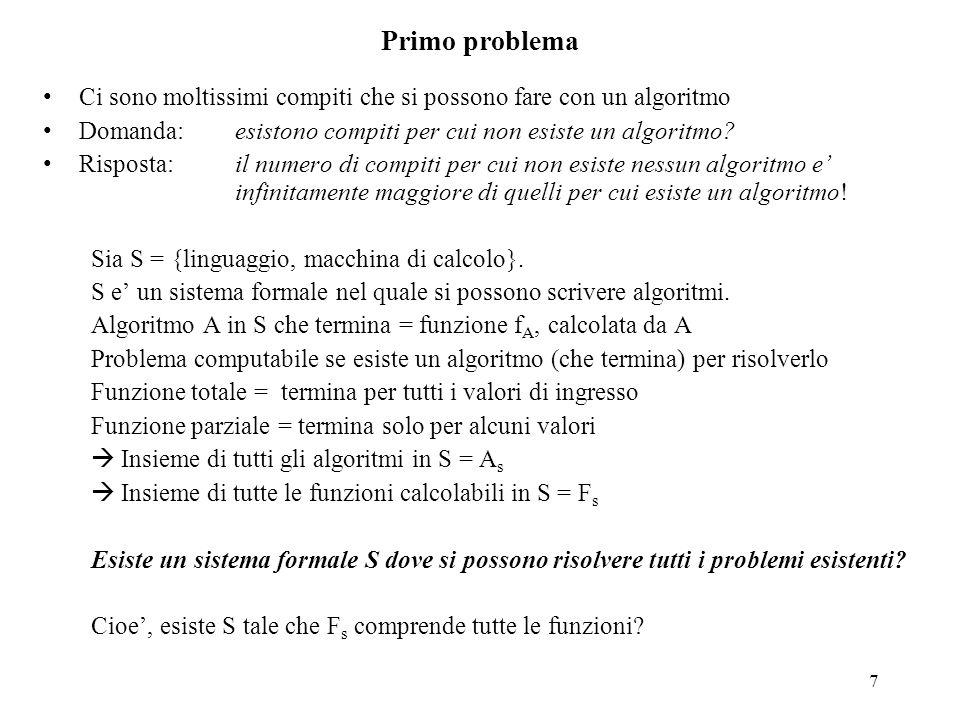 7 Primo problema Ci sono moltissimi compiti che si possono fare con un algoritmo Domanda: esistono compiti per cui non esiste un algoritmo? Risposta: