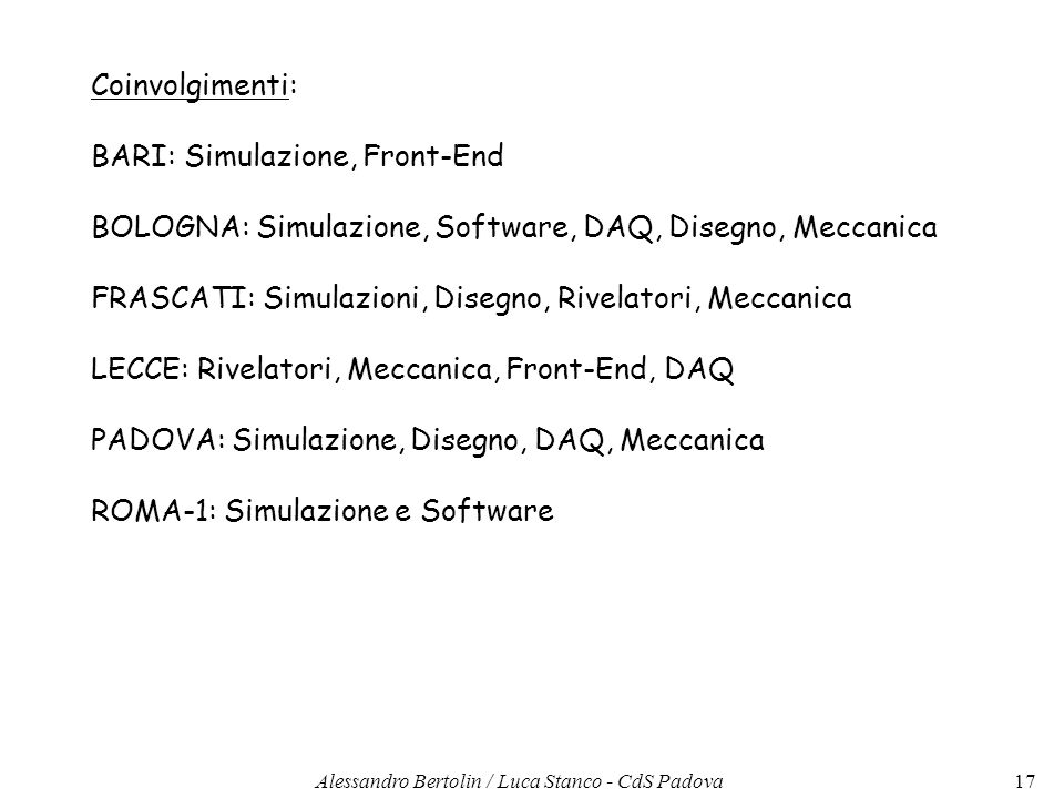Coinvolgimenti: BARI: Simulazione, Front-End BOLOGNA: Simulazione, Software, DAQ, Disegno, Meccanica FRASCATI: Simulazioni, Disegno, Rivelatori, Meccanica LECCE: Rivelatori, Meccanica, Front-End, DAQ PADOVA: Simulazione, Disegno, DAQ, Meccanica ROMA-1: Simulazione e Software 17Alessandro Bertolin / Luca Stanco - CdS Padova