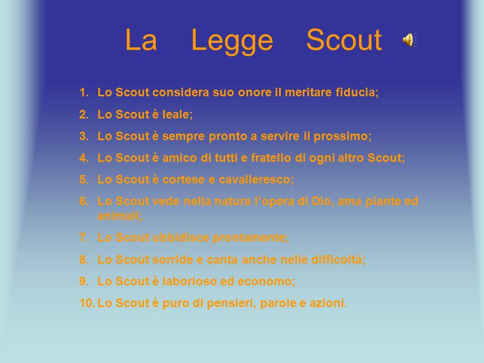 La Legge Scout 1.Lo Scout considera suo onore il meritare fiducia; 2.Lo Scout è leale; 3.Lo Scout è sempre pronto a servire il prossimo; 4.Lo Scout è