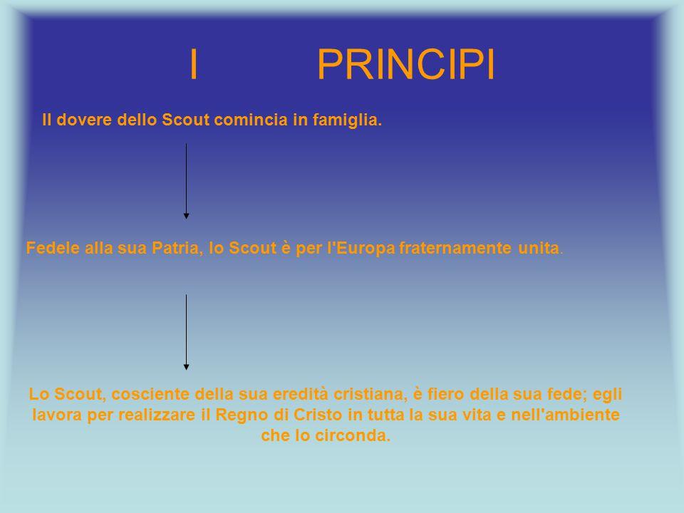 I PRINCIPI Il dovere dello Scout comincia in famiglia. Fedele alla sua Patria, lo Scout è per l'Europa fraternamente unita. Lo Scout, cosciente della