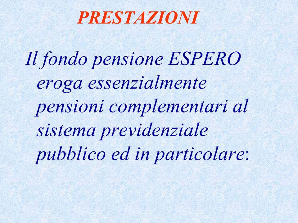 PRESTAZIONI Il fondo pensione ESPERO eroga essenzialmente pensioni complementari al sistema previdenziale pubblico ed in particolare: