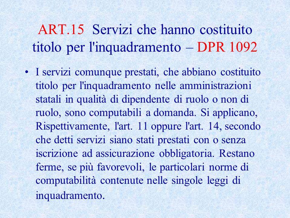 ART.15 Servizi che hanno costituito titolo per l inquadramento – DPR 1092 I servizi comunque prestati, che abbiano costituito titolo per l inquadramento nelle amministrazioni statali in qualità di dipendente di ruolo o non di ruolo, sono computabili a domanda.