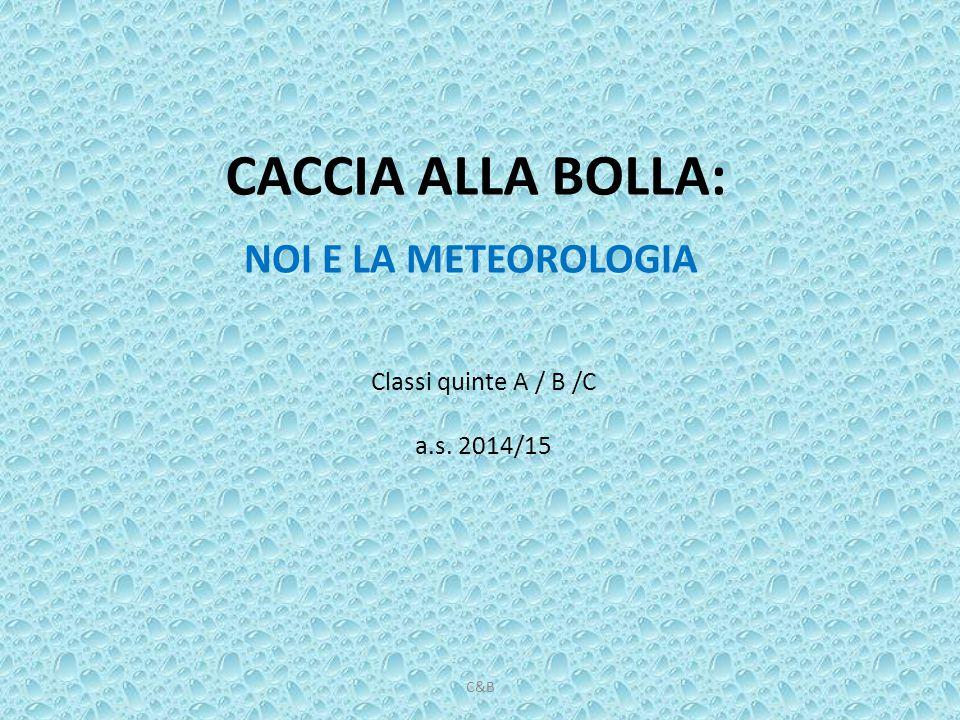 CACCIA ALLA BOLLA: NOI E LA METEOROLOGIA Classi quinte A / B /C a.s. 2014/15 C&B