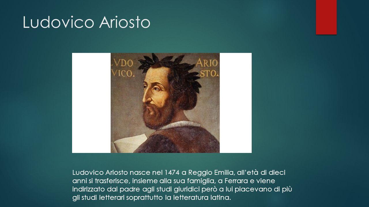 Ludovico Ariosto Ludovico Ariosto nasce nel 1474 a Reggio Emilia, all'età di dieci anni si trasferisce, insieme alla sua famiglia, a Ferrara e viene indirizzato dal padre agli studi giuridici però a lui piacevano di più gli studi letterari soprattutto la letteratura latina.