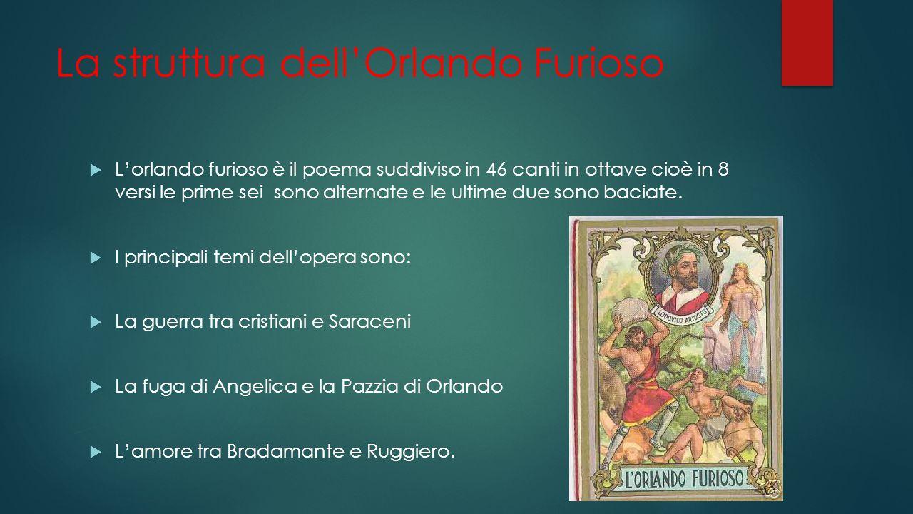 La struttura dell'Orlando Furioso  L'orlando furioso è il poema suddiviso in 46 canti in ottave cioè in 8 versi le prime sei sono alternate e le ultime due sono baciate.
