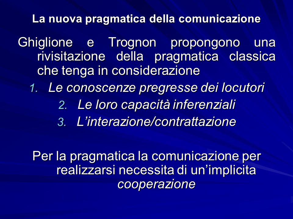 La nuova pragmatica della comunicazione Ghiglione e Trognon propongono una rivisitazione della pragmatica classica che tenga in considerazione 1. Le c