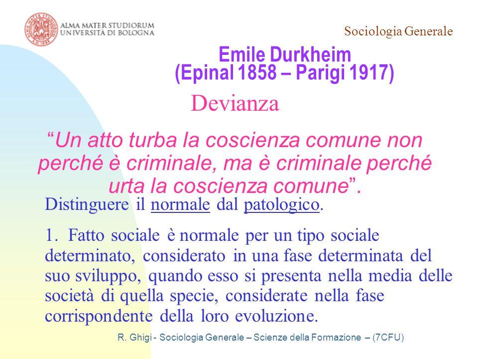 """Sociologia Generale R. Ghigi - Sociologia Generale – Scienze della Formazione – (7CFU) Emile Durkheim (Epinal 1858 – Parigi 1917) Devianza """"Un atto tu"""