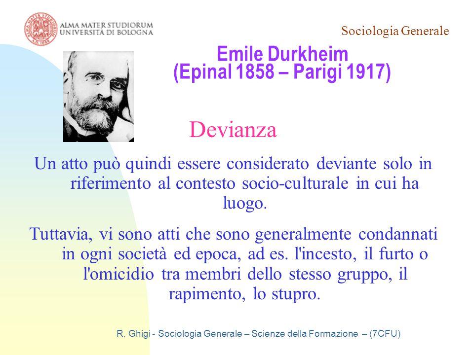 Sociologia Generale R. Ghigi - Sociologia Generale – Scienze della Formazione – (7CFU) Emile Durkheim (Epinal 1858 – Parigi 1917) Devianza Un atto può