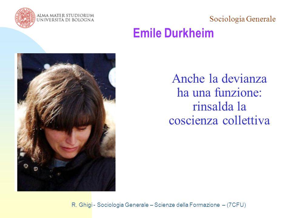 Sociologia Generale R. Ghigi - Sociologia Generale – Scienze della Formazione – (7CFU) Emile Durkheim Anche la devianza ha una funzione: rinsalda la c