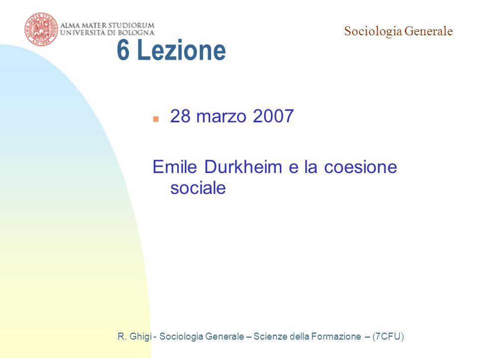 Sociologia Generale R. Ghigi - Sociologia Generale – Scienze della Formazione – (7CFU) 6 Lezione 28 marzo 2007 Emile Durkheim e la coesione sociale