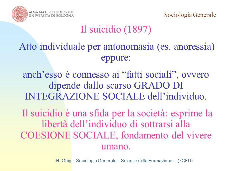 Sociologia Generale R. Ghigi - Sociologia Generale – Scienze della Formazione – (7CFU) Il suicidio (1897) Atto individuale per antonomasia (es. anores