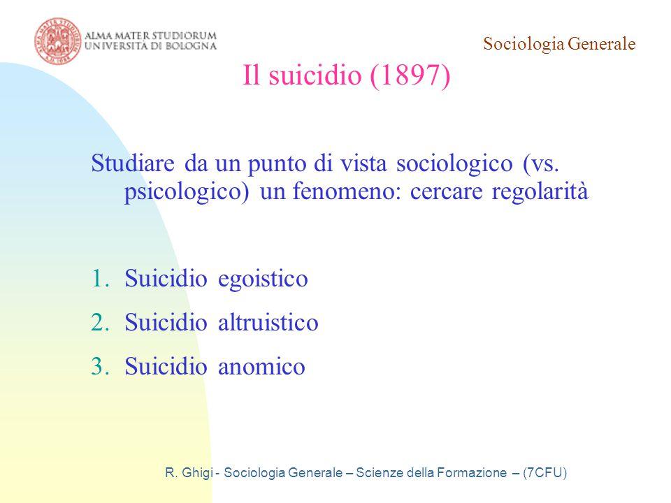 Sociologia Generale R. Ghigi - Sociologia Generale – Scienze della Formazione – (7CFU) Il suicidio (1897) Studiare da un punto di vista sociologico (v