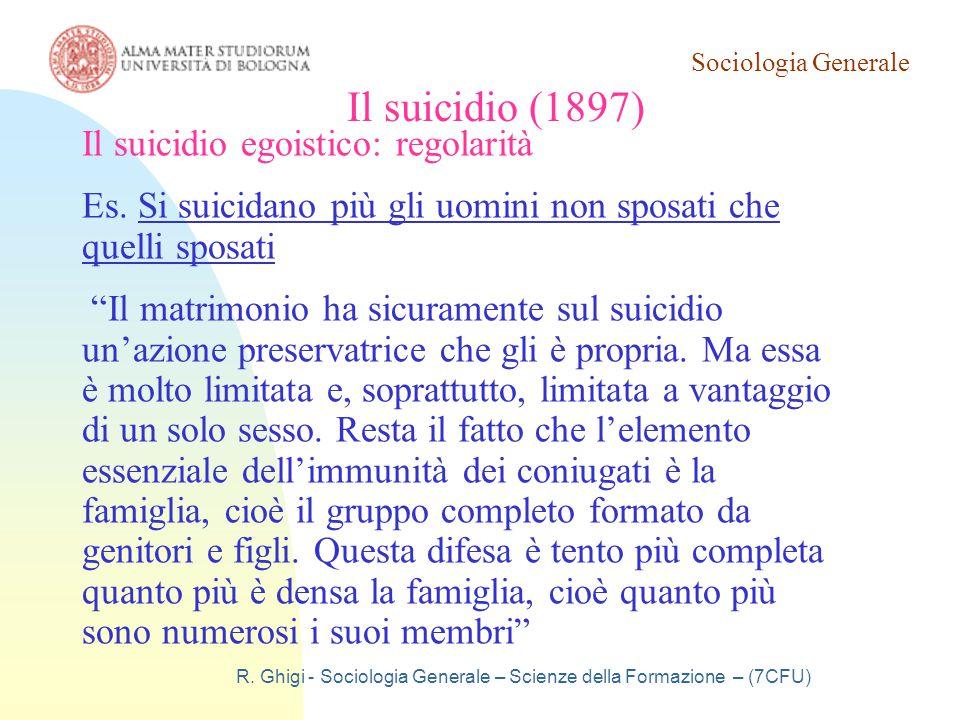 Sociologia Generale R. Ghigi - Sociologia Generale – Scienze della Formazione – (7CFU) Il suicidio (1897) Il suicidio egoistico: regolarità Es. Si sui