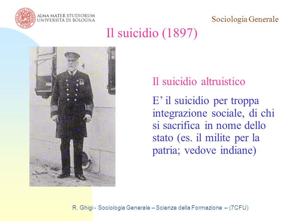 Sociologia Generale R. Ghigi - Sociologia Generale – Scienze della Formazione – (7CFU) Il suicidio (1897) Il suicidio altruistico E' il suicidio per t