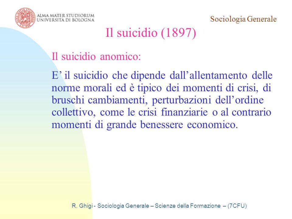 Sociologia Generale R. Ghigi - Sociologia Generale – Scienze della Formazione – (7CFU) Il suicidio (1897) Il suicidio anomico: E' il suicidio che dipe