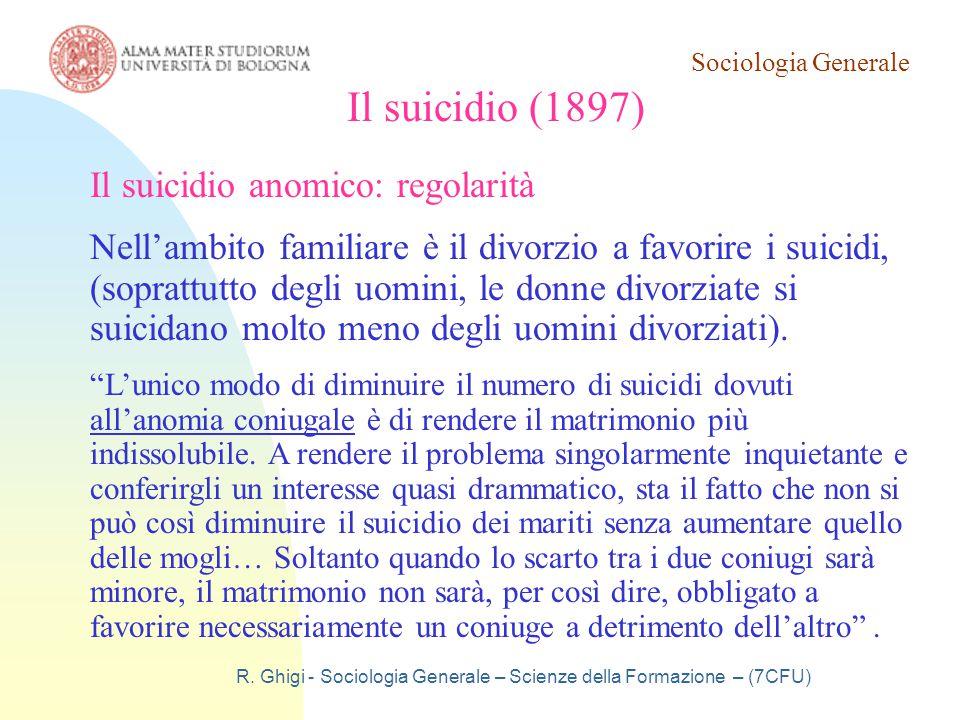 Sociologia Generale R. Ghigi - Sociologia Generale – Scienze della Formazione – (7CFU) Il suicidio (1897) Il suicidio anomico: regolarità Nell'ambito