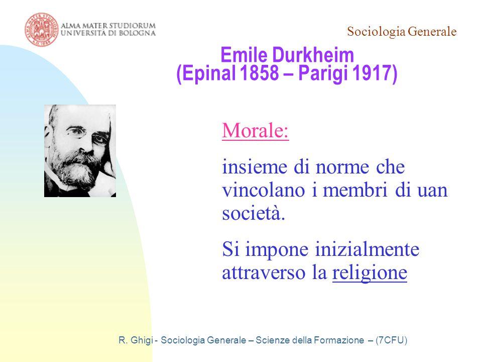 Sociologia Generale R. Ghigi - Sociologia Generale – Scienze della Formazione – (7CFU) Emile Durkheim (Epinal 1858 – Parigi 1917) Morale: insieme di n