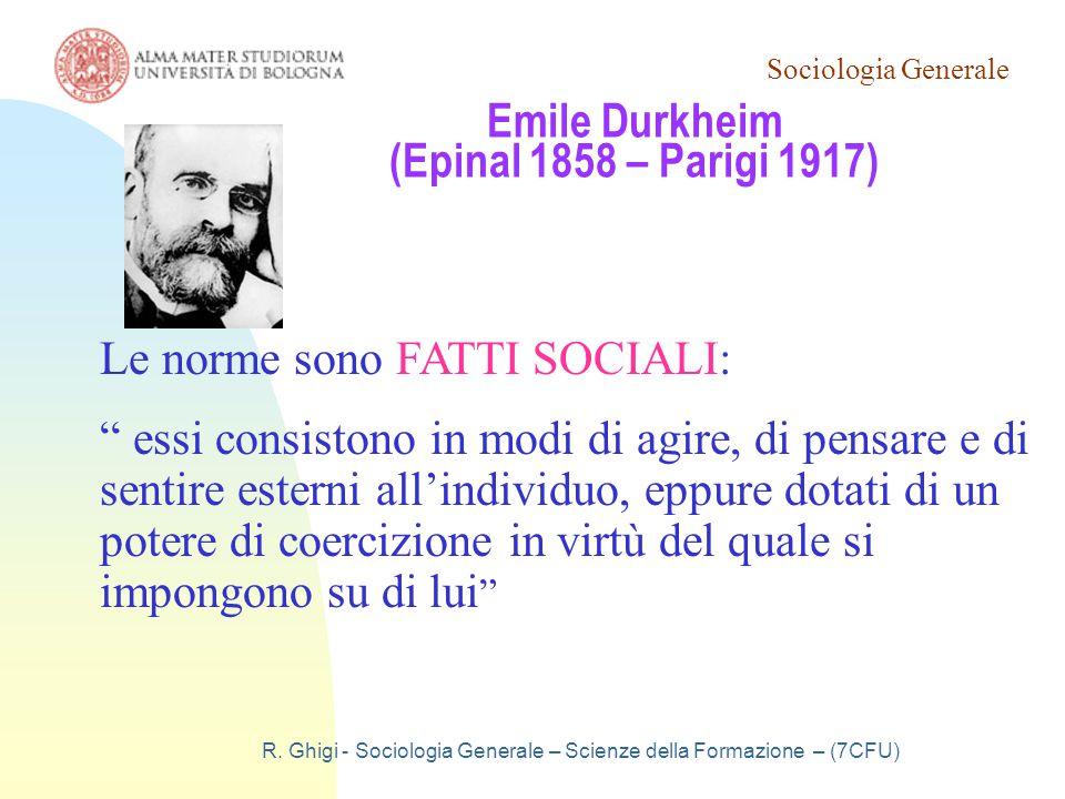 Sociologia Generale R. Ghigi - Sociologia Generale – Scienze della Formazione – (7CFU) Emile Durkheim (Epinal 1858 – Parigi 1917) Le norme sono FATTI